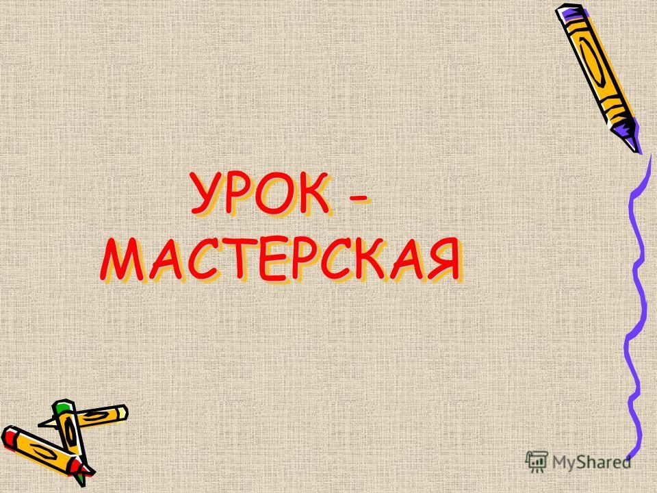 УРОК - МАСТЕРСКАЯ