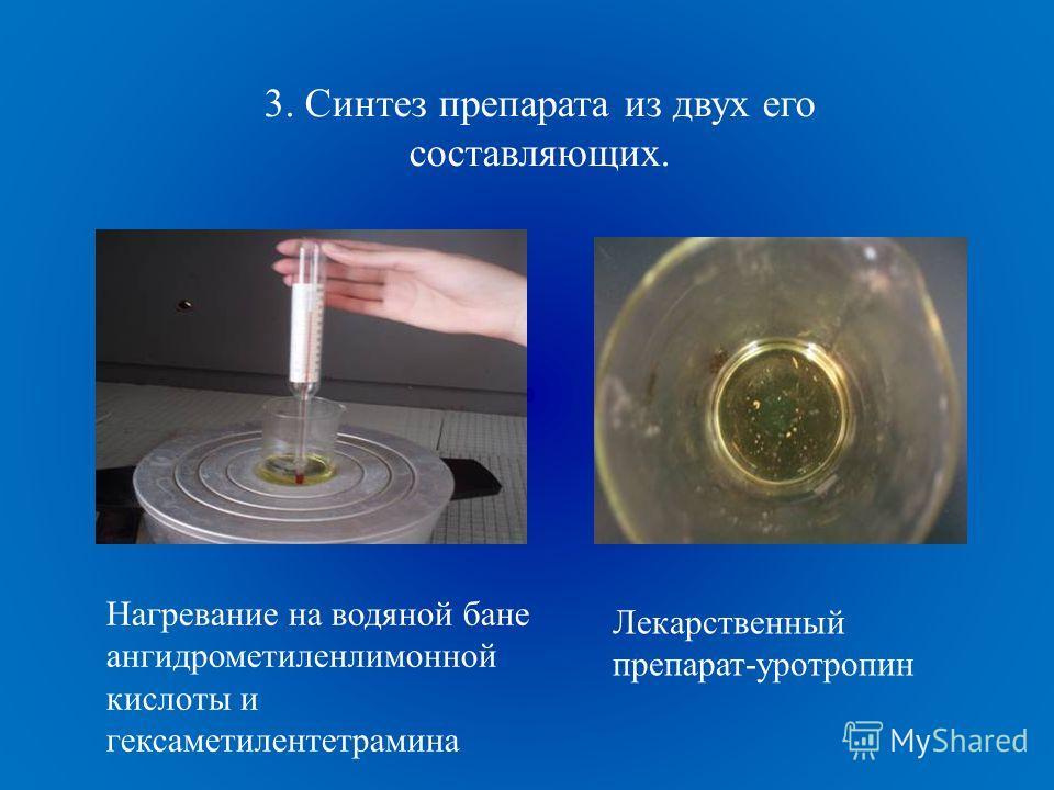 3. Синтез препарата из двух его составляющих. Нагревание на водяной бане ангидрометиленлимонной кислоты и гексаметилентетрамина Лекарственный препарат-уротропин