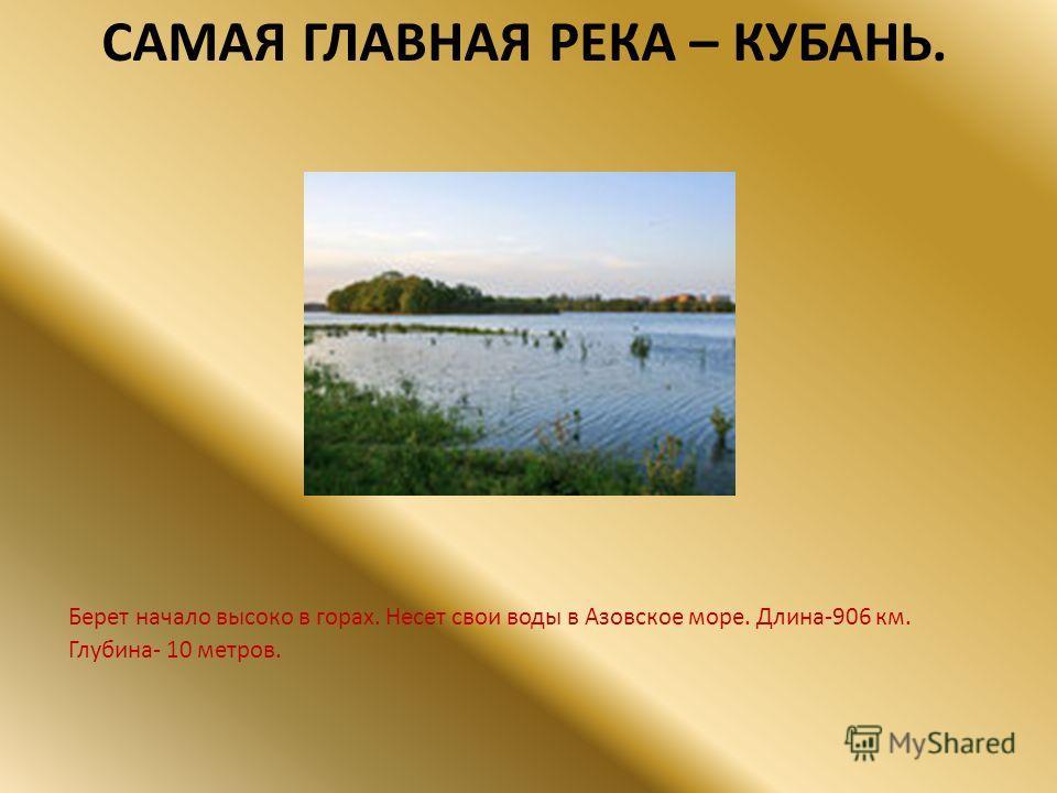 САМАЯ ГЛАВНАЯ РЕКА – КУБАНЬ. Берет начало высоко в горах. Несет свои воды в Азовское море. Длина-906 км. Глубина- 10 метров.