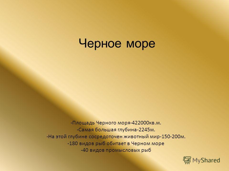 Черное море -Площадь Черного моря-422000кв.м. -Самая большая глубина-2245м. -На этой глубине сосредоточен животный мир-150-200м. -180 видов рыб обитает в Черном море -40 видов промысловых рыб