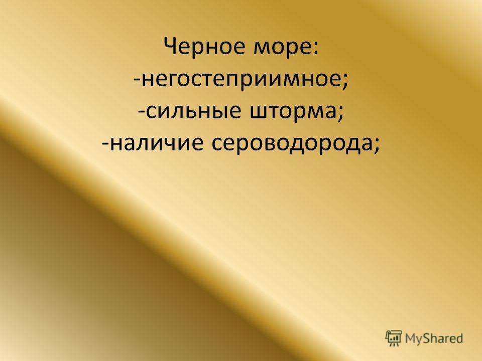 Черное море: -негостеприимное; -сильные шторма; -наличие сероводорода;