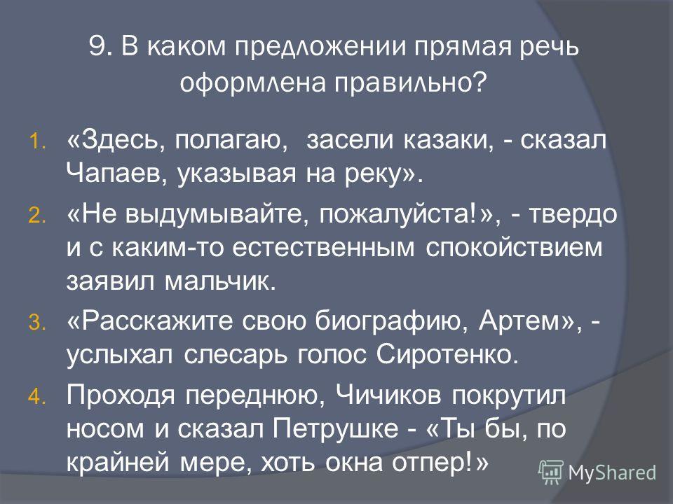 9. В каком предложении прямая речь оформлена правильно? 1. «Здесь, полагаю, засели казаки, - сказал Чапаев, указывая на реку». 2. «Не выдумывайте, пожалуйста!», - твердо и с каким-то естественным спокойствием заявил мальчик. 3. «Расскажите свою биогр