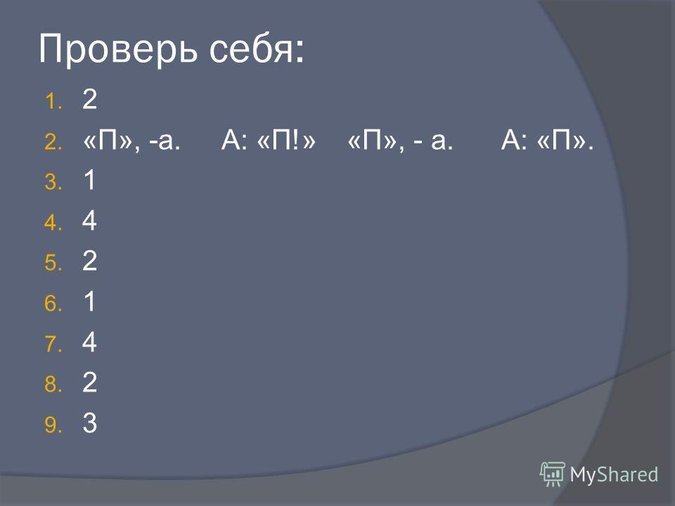 Проверь себя: 1. 2 2. «П», -а. А: «П!» «П», - а. А: «П». 3. 1 4. 4 5. 2 6. 1 7. 4 8. 2 9. 3