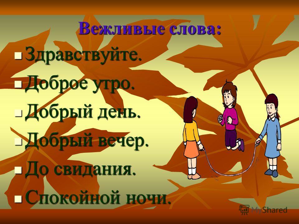 Вежливые слова: Здравствуйте. Здравствуйте. Доброе утро. Доброе утро. Добрый день. Добрый день. Добрый вечер. Добрый вечер. До свидания. До свидания. Спокойной ночи. Спокойной ночи.