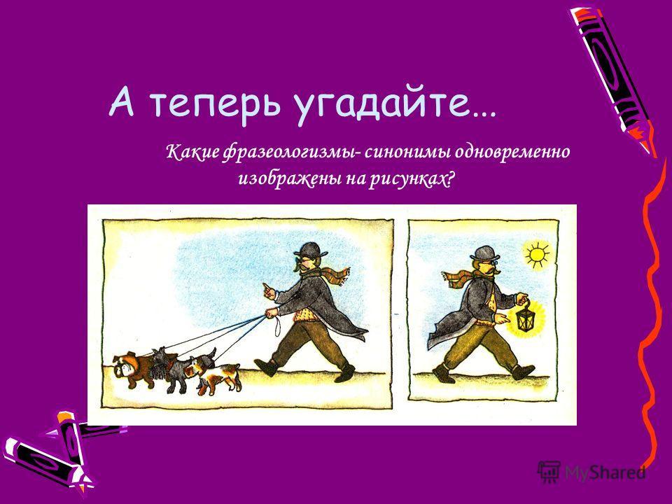А теперь угадайте… Какие фразеологизмы- синонимы одновременно изображены на рисунках?