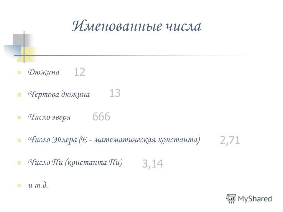 Именованные числа Дюжина Чертова дюжина Число зверя Число Эйлера (E - математическая константа) Число Пи (константа Пи) и т.д. 12 13 666 2,71 3,14
