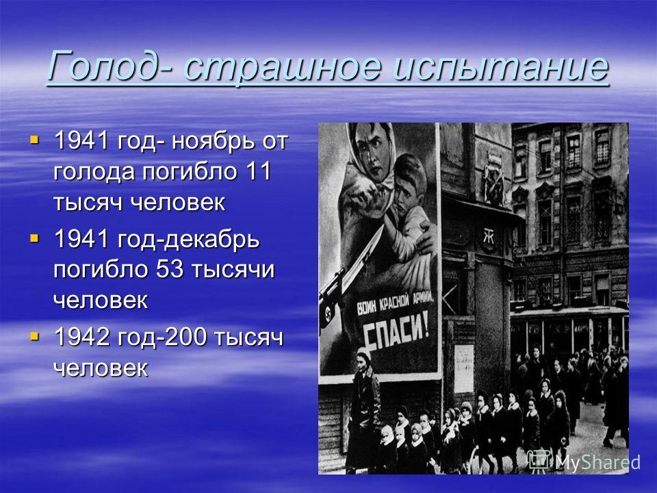 Голод- страшное испытание 1941 год- ноябрь от голода погибло 11 тысяч человек 1941 год- ноябрь от голода погибло 11 тысяч человек 1941 год-декабрь погибло 53 тысячи человек 1941 год-декабрь погибло 53 тысячи человек 1942 год-200 тысяч человек 1942 го