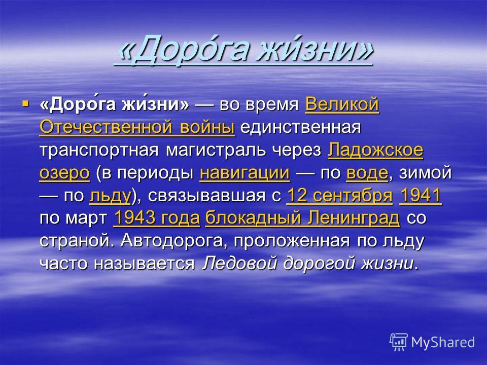 «Дорога жизни» «Доро́га жи́зни» во время Великой Отечественной войны единственная транспортная магистраль через Ладожское озеро (в периоды навигации по воде, зимой по льду), связывавшая с 12 сентября 1941 по март 1943 года блокадный Ленинград со стра