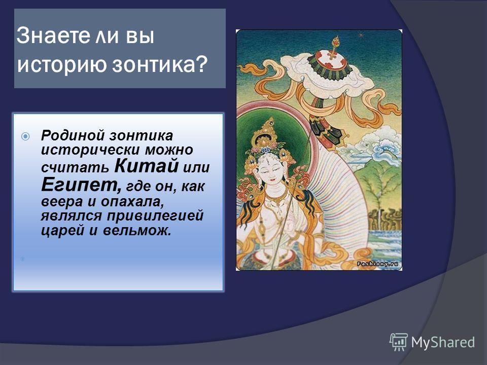 Знаете ли вы историю зонтика? Родиной зонтика исторически можно считать Китай или Египет, где он, как веера и опахала, являлся привилегией царей и вельмож.