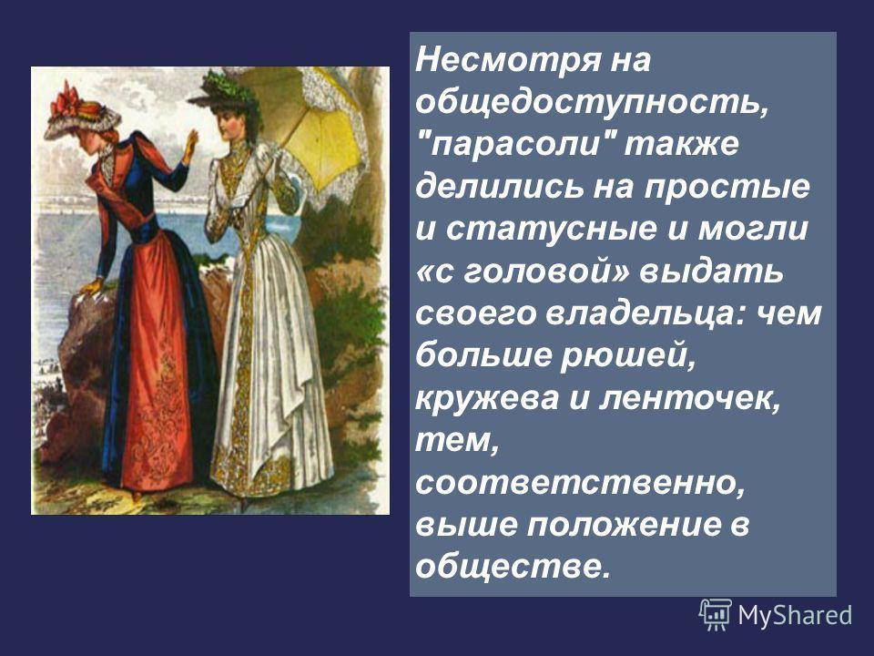 Несмотря на общедоступность, парасоли также делились на простые и статусные и могли «с головой» выдать своего владельца: чем больше рюшей, кружева и ленточек, тем, соответственно, выше положение в обществе.