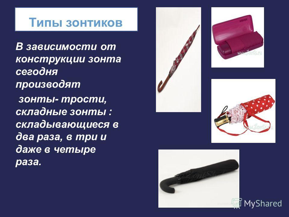 Типы зонтиков В зависимости от конструкции зонта сегодня производят зонты- трости, складные зонты : складывающиеся в два раза, в три и даже в четыре раза.