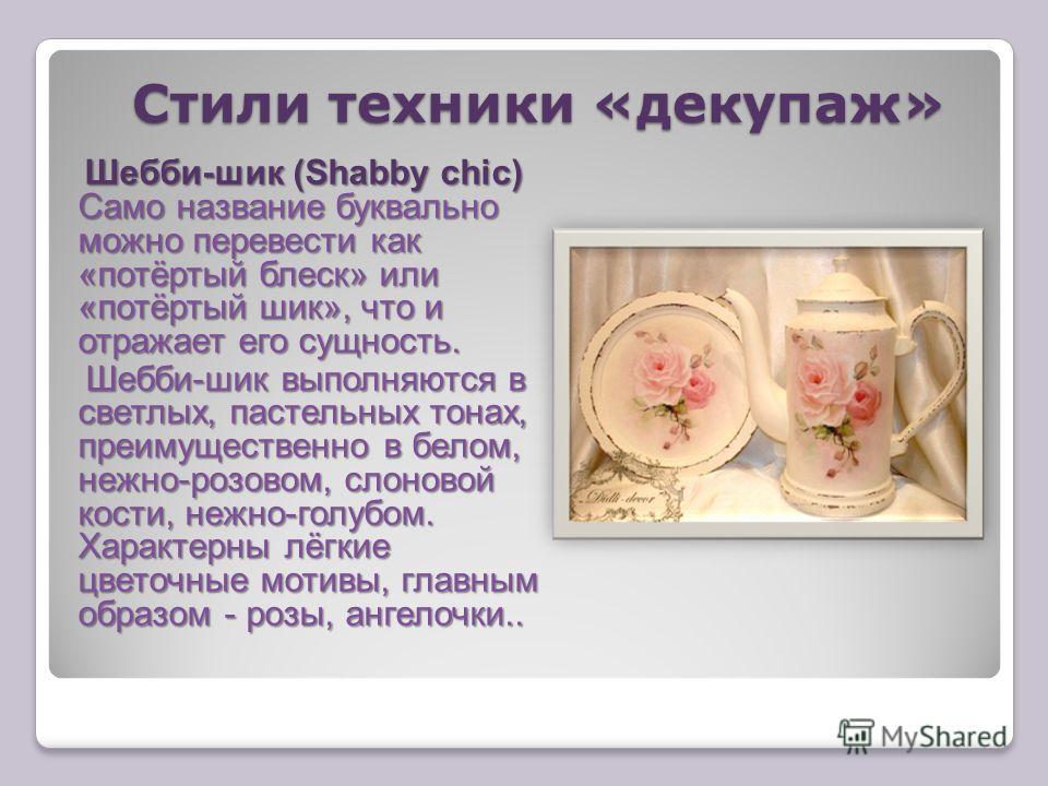Шебби-шик (Shabby chic) Само название буквально можно перевести как «потёртый блеск» или «потёртый шик», что и отражает его сущность. Шебби-шик выполняются в светлых, пастельных тонах, преимущественно в белом, нежно-розовом, слоновой кости, нежно-гол