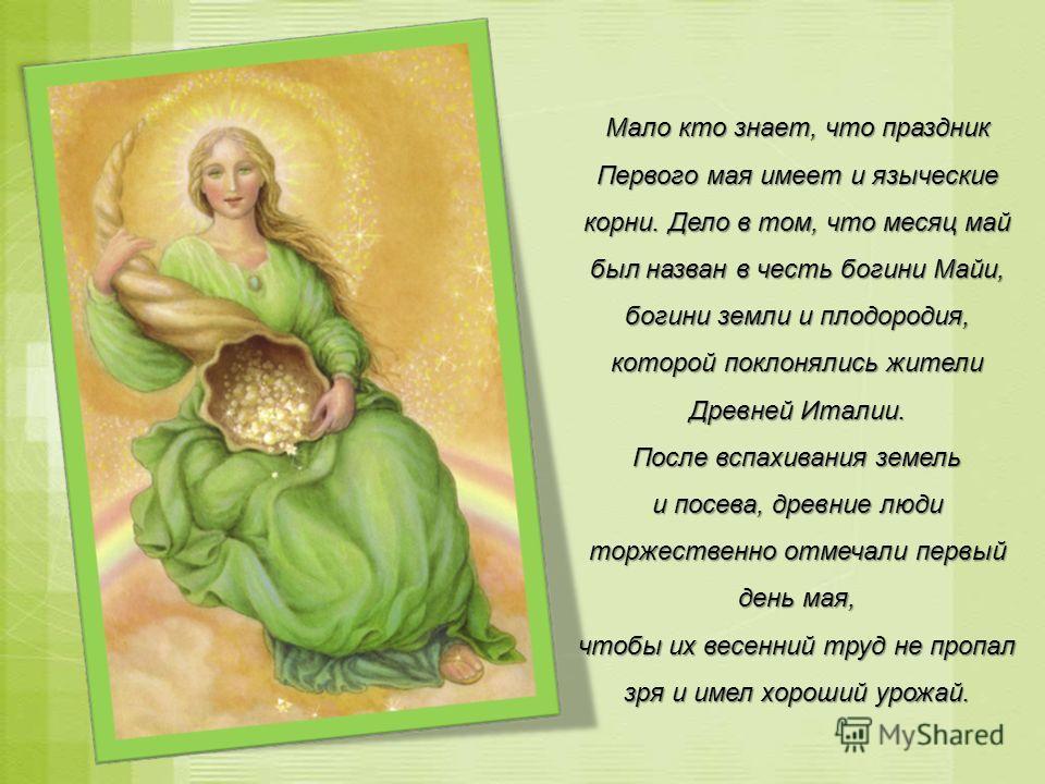 Мало кто знает, что праздник Первого мая имеет и языческие корни. Дело в том, что месяц май был назван в честь богини Майи, богини земли и плодородия, которой поклонялись жители Древней Италии. После вспахивания земель и посева, древние люди торжеств