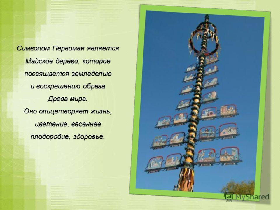 Символом Первомая является Майское дерево, которое посвящается земледелию и воскрешению образа Древа мира. Оно олицетворяет жизнь, цветение, весеннее плодородие, здоровье.