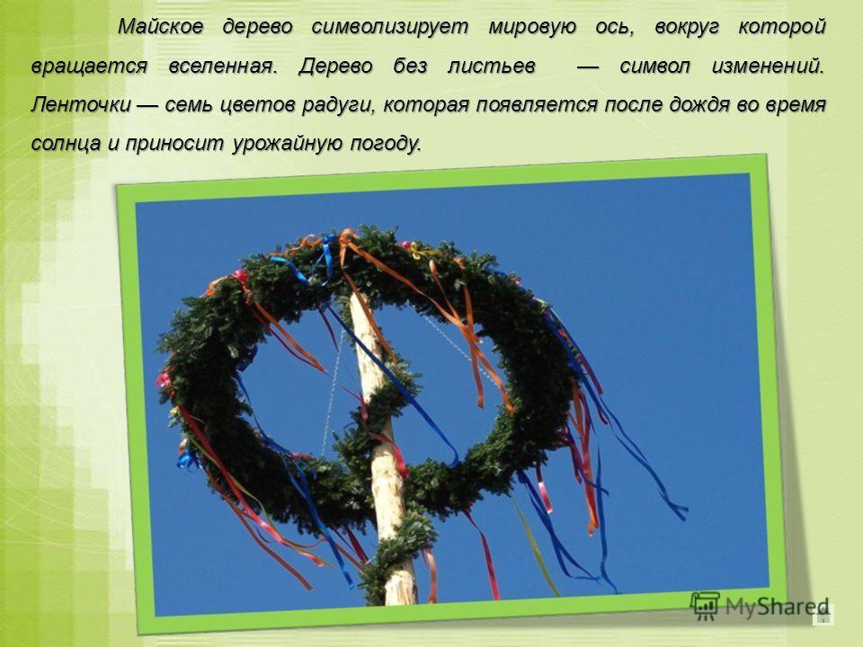 Майское дерево символизирует мировую ось, вокруг которой вращается вселенная. Дерево без листьев символ изменений. Ленточки семь цветов радуги, которая появляется после дождя во время солнца и приносит урожайную погоду.