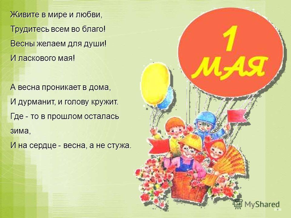 Живите в мире и любви, Трудитесь всем во благо! Весны желаем для души! И ласкового мая! А весна проникает в дома, И дурманит, и голову кружит. Где - то в прошлом осталась зима, И на сердце - весна, а не стужа. А весна проникает в дома, И дурманит, и