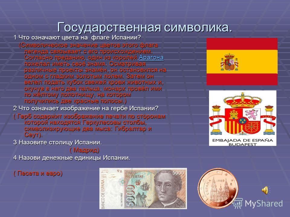 Государственная символика. 1 Что означают цвета на флаге Испании? (Символическое значение цветов этого флага легенда связывает с его происхождением. Согласно преданию, один из королей Арагона пожелал иметь своё знамя. Осматривая различные проекты зна