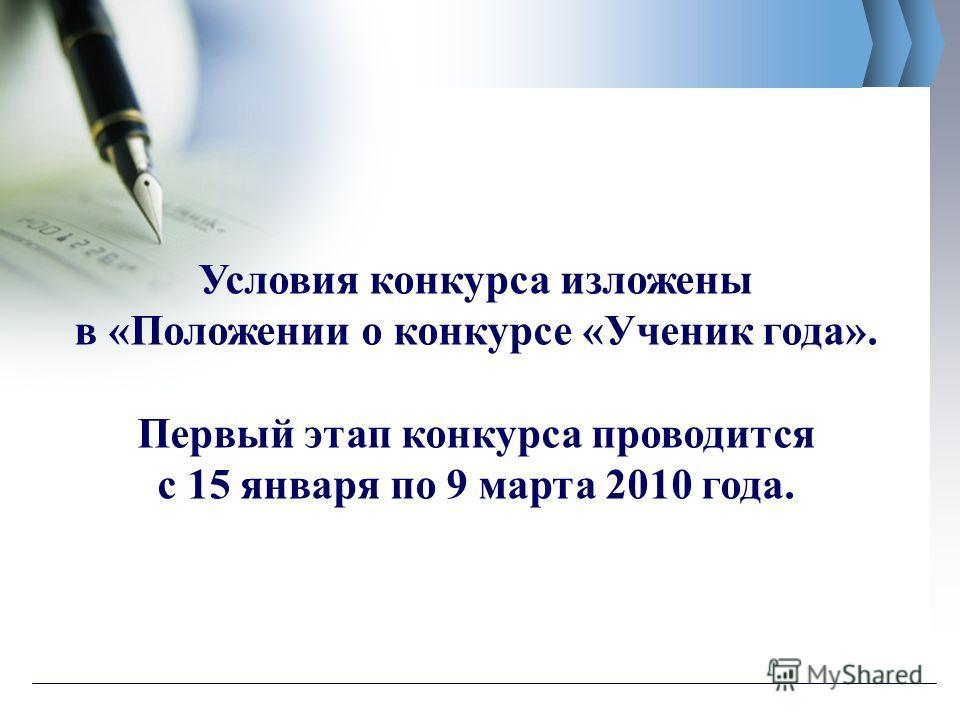 Условия конкурса изложены в «Положении о конкурсе «Ученик года». Первый этап конкурса проводится с 15 января по 9 марта 2010 года.