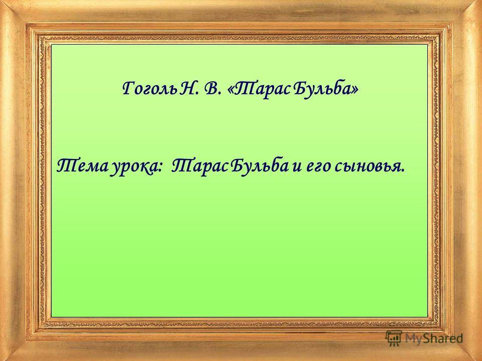 Гоголь Н. В. «Тарас Бульба» Тема урока: Тарас Бульба и его сыновья.