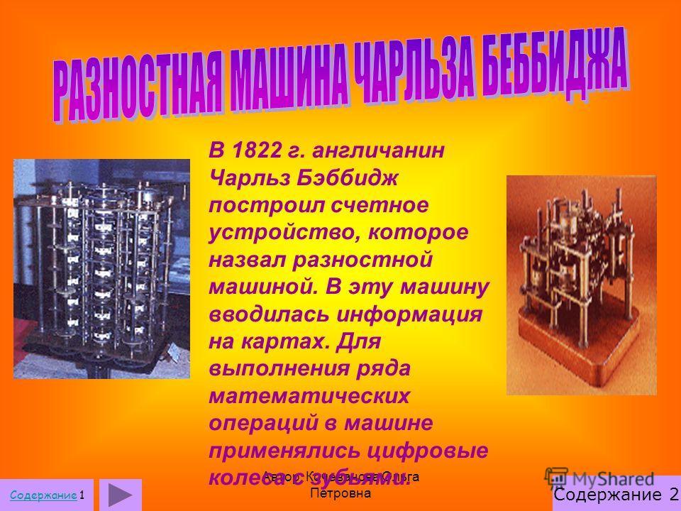 Автор: Кочеванова Ольга Петровна В 1822 г. англичанин Чарльз Бэббидж построил счетное устройство, которое назвал разностной машиной. В эту машину вводилась информация на картах. Для выполнения ряда математических операций в машине применялись цифровы