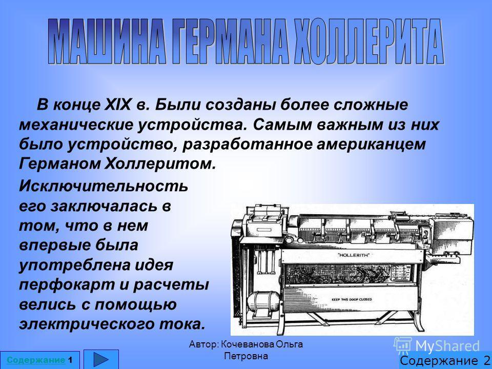 Автор: Кочеванова Ольга Петровна В конце XIX в. Были созданы более сложные механические устройства. Самым важным из них было устройство, разработанное американцем Германом Холлеритом. Содержание 1 Содержание 2 Исключительность его заключалась в том,