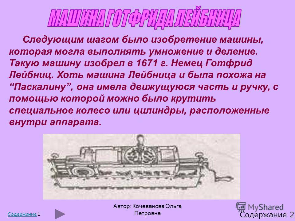 Автор: Кочеванова Ольга Петровна Следующим шагом было изобретение машины, которая могла выполнять умножение и деление. Такую машину изобрел в 1671 г. Немец Готфрид Лейбниц. Хоть машина Лейбница и была похожа наПаскалину, она имела движущуюся часть и