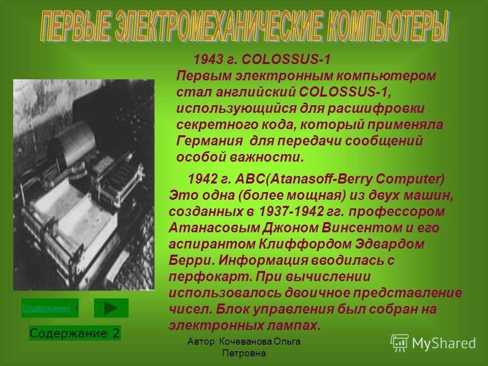 Автор: Кочеванова Ольга Петровна 1943 г. COLOSSUS-1 Первым электронным компьютером стал английский COLOSSUS-1, использующийся для расшифровки секретного кода, который применяла Германия для передачи сообщений особой важности. 1942 г. ABC(Atanasoff-Be