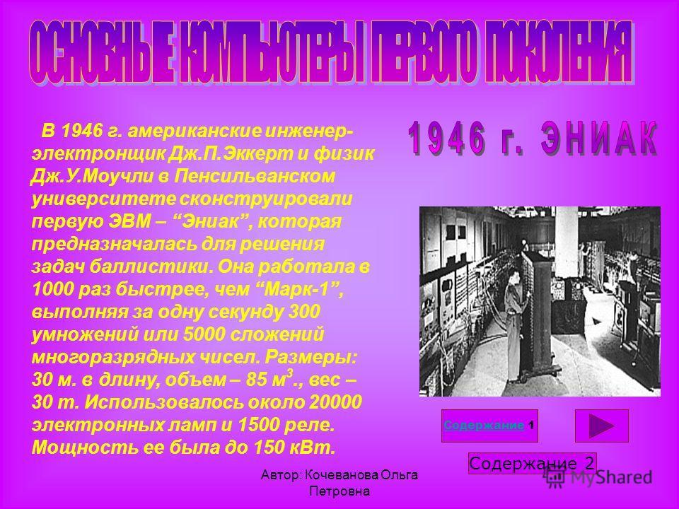 Автор: Кочеванова Ольга Петровна В 1946 г. американские инженер- электронщик Дж.П.Эккерт и физик Дж.У.Моучли в Пенсильванском университете сконструировали первую ЭВМ – Эниак, которая предназначалась для решения задач баллистики. Она работала в 1000 р