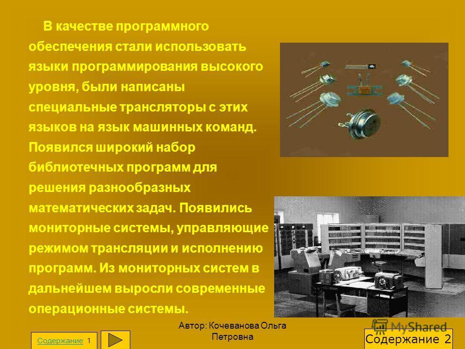 Автор: Кочеванова Ольга Петровна В качестве программного обеспечения стали использовать языки программирования высокого уровня, были написаны специальные трансляторы с этих языков на язык машинных команд. Появился широкий набор библиотечных программ