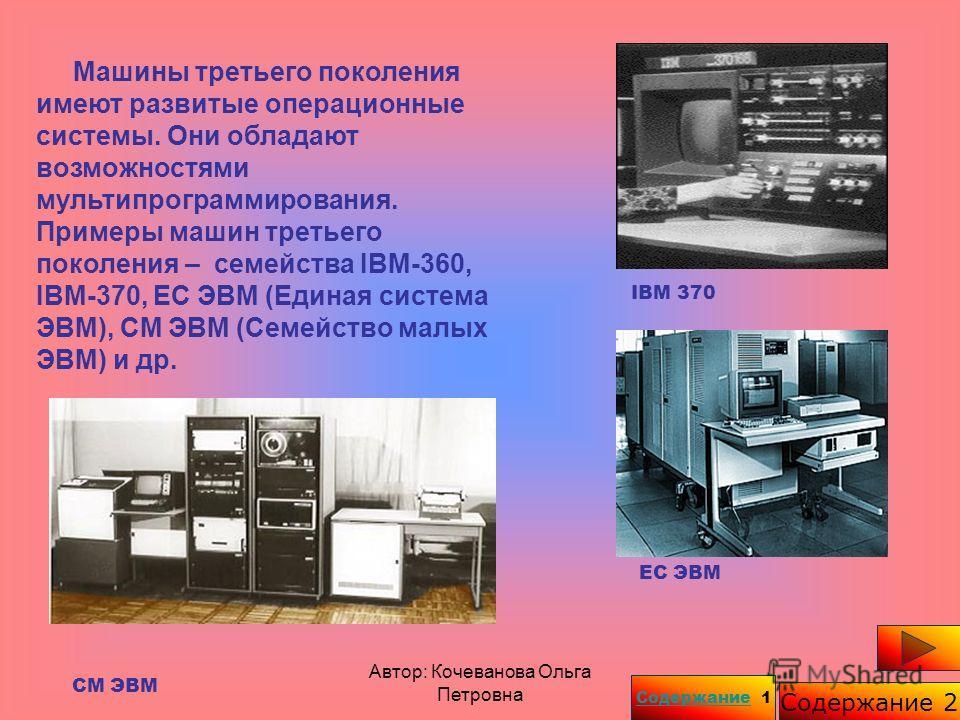 Автор: Кочеванова Ольга Петровна Машины третьего поколения имеют развитые операционные системы. Они обладают возможностями мультипрограммирования. Примеры машин третьего поколения – семейства IBM-360, IBM-370, ЕС ЭВМ (Единая система ЭВМ), СМ ЭВМ (Сем