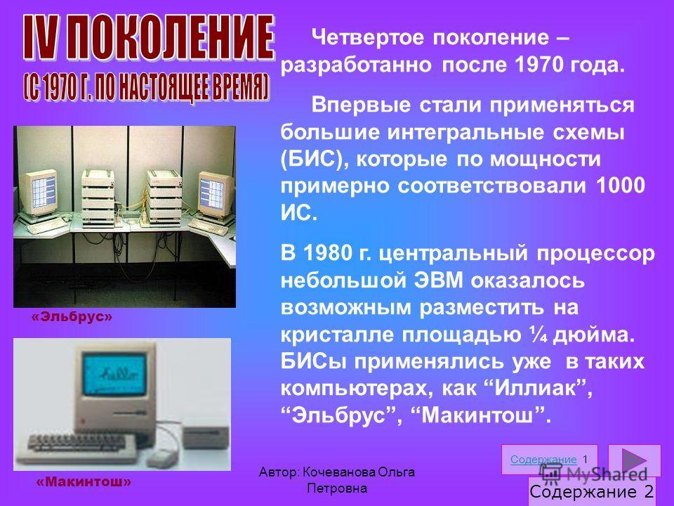 Автор: Кочеванова Ольга Петровна Четвертое поколение – разработанно после 1970 года. Впервые стали применяться большие интегральные схемы (БИС), которые по мощности примерно соответствовали 1000 ИС. В 1980 г. центральный процессор небольшой ЭВМ оказа
