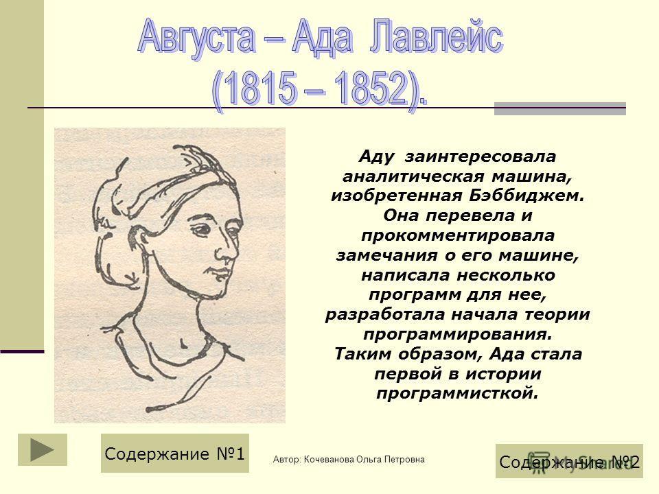 Автор: Кочеванова Ольга Петровна Аду заинтересовала аналитическая машина, изобретенная Бэббиджем. Она перевела и прокомментировала замечания о его машине, написала несколько программ для нее, разработала начала теории программирования. Таким образом,