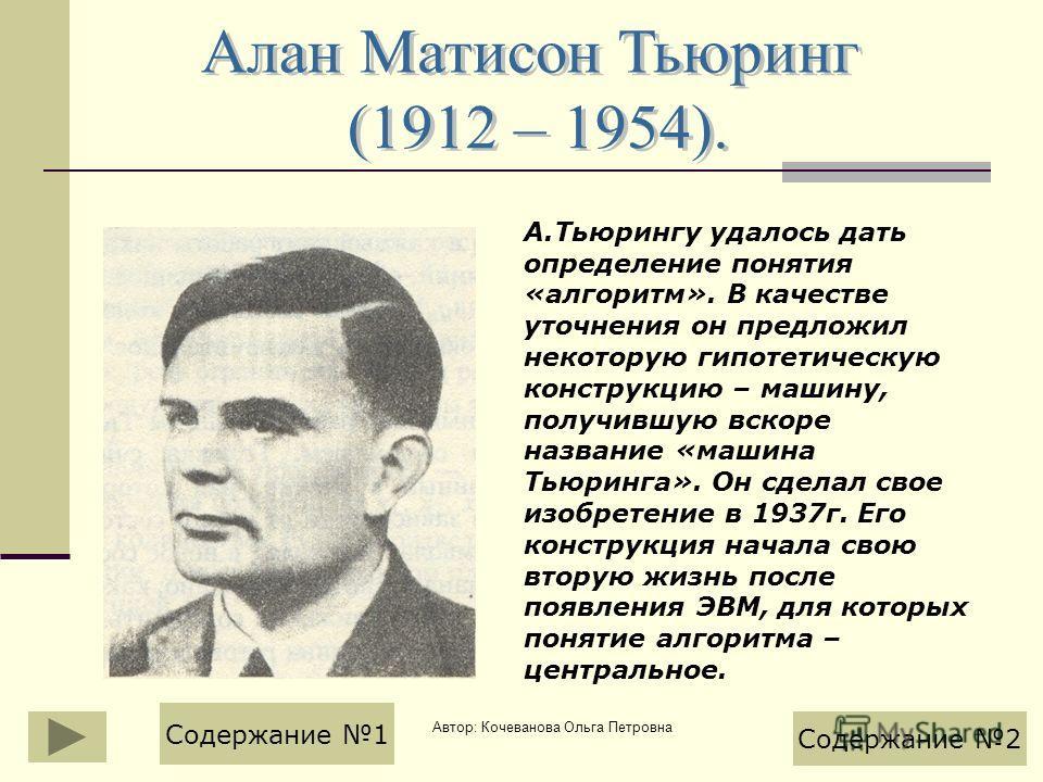Автор: Кочеванова Ольга Петровна А.Тьюрингу удалось дать определение понятия «алгоритм». В качестве уточнения он предложил некоторую гипотетическую конструкцию – машину, получившую вскоре название «машина Тьюринга». Он сделал свое изобретение в 1937г