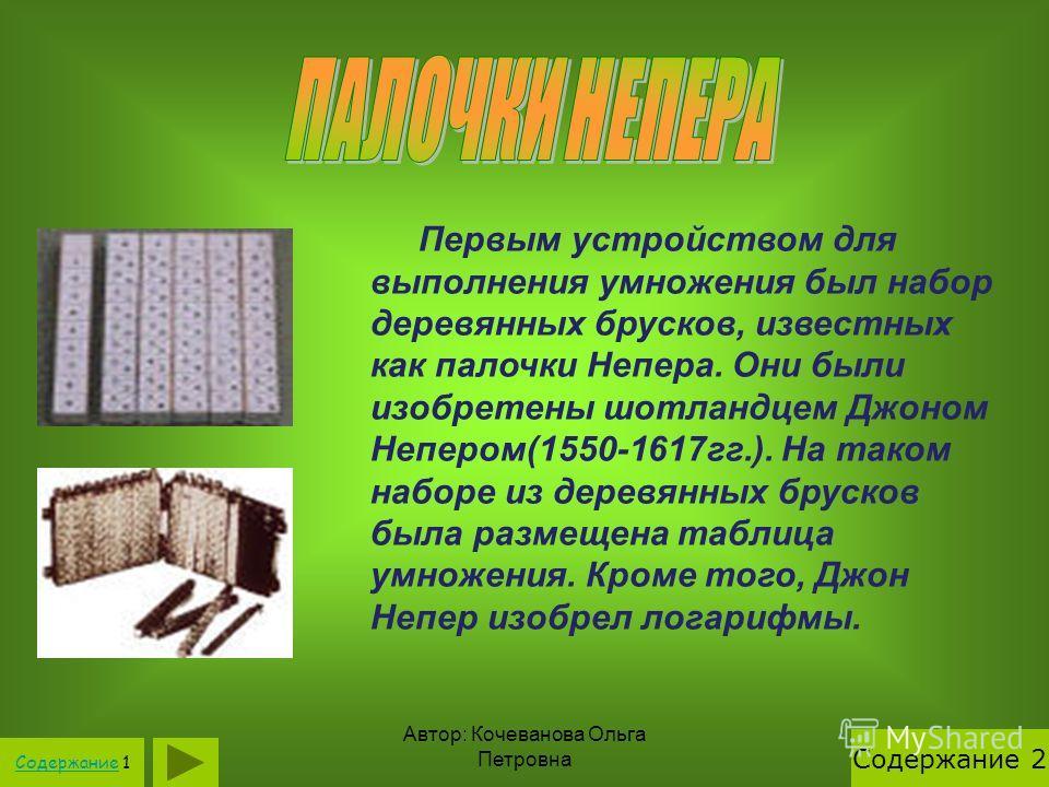 Автор: Кочеванова Ольга Петровна Первым устройством для выполнения умножения был набор деревянных брусков, известных как палочки Непера. Они были изобретены шотландцем Джоном Непером(1550-1617гг.). На таком наборе из деревянных брусков была размещена