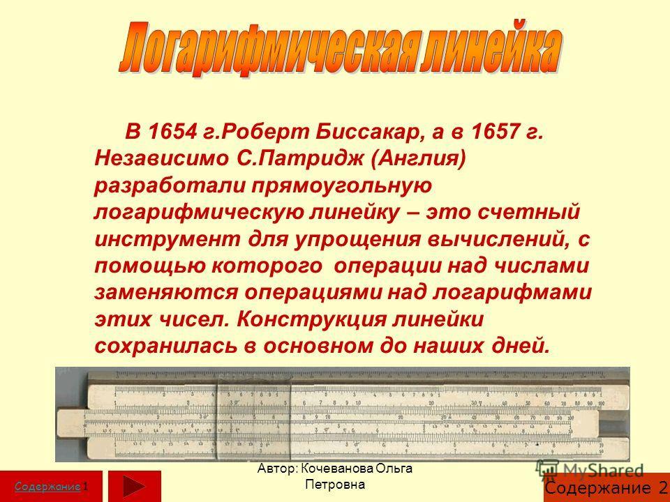Автор: Кочеванова Ольга Петровна В 1654 г.Роберт Биссакар, а в 1657 г. Независимо С.Патридж (Англия) разработали прямоугольную логарифмическую линейку – это счетный инструмент для упрощения вычислений, с помощью которого операции над числами заменяют