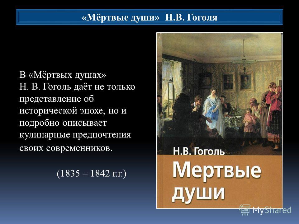 В «Мёртвых душах» Н. В. Гоголь даёт не только представление об исторической эпохе, но и подробно описывает кулинарные предпочтения своих современников. «Мёртвые души» Н.В. Гоголя (1835 – 1842 г.г.)