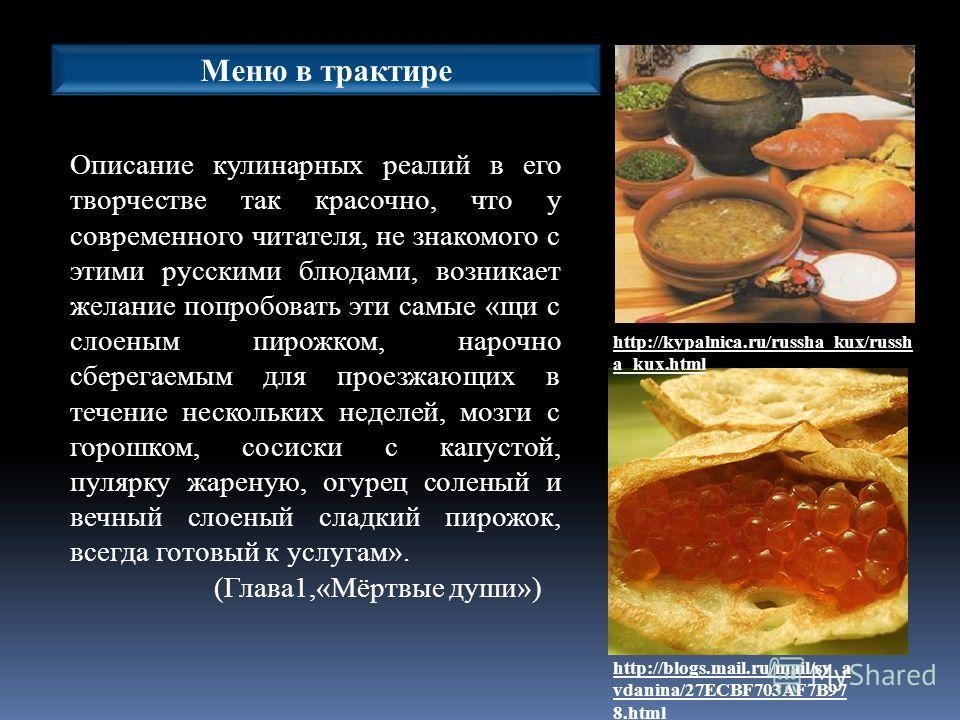 Описание кулинарных реалий в его творчестве так красочно, что у современного читателя, не знакомого с этими русскими блюдами, возникает желание попробовать эти самые «щи с слоеным пирожком, нарочно сберегаемым для проезжающих в течение нескольких нед