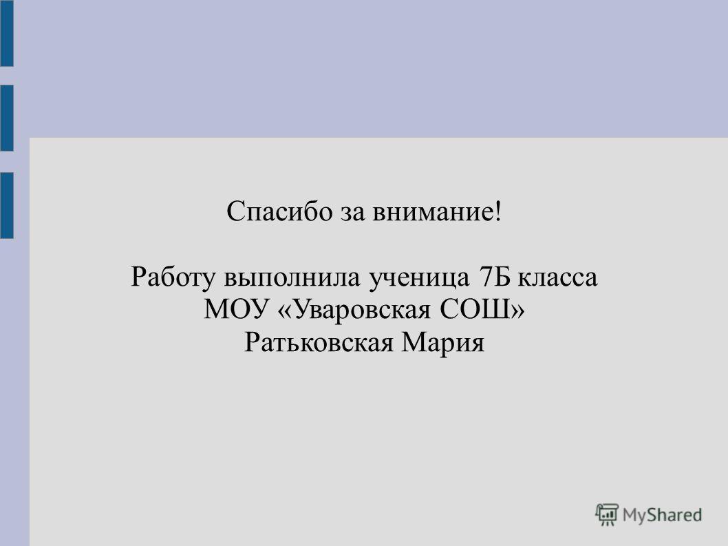 Спасибо за внимание! Работу выполнила ученица 7Б класса МОУ «Уваровская СОШ» Ратьковская Мария