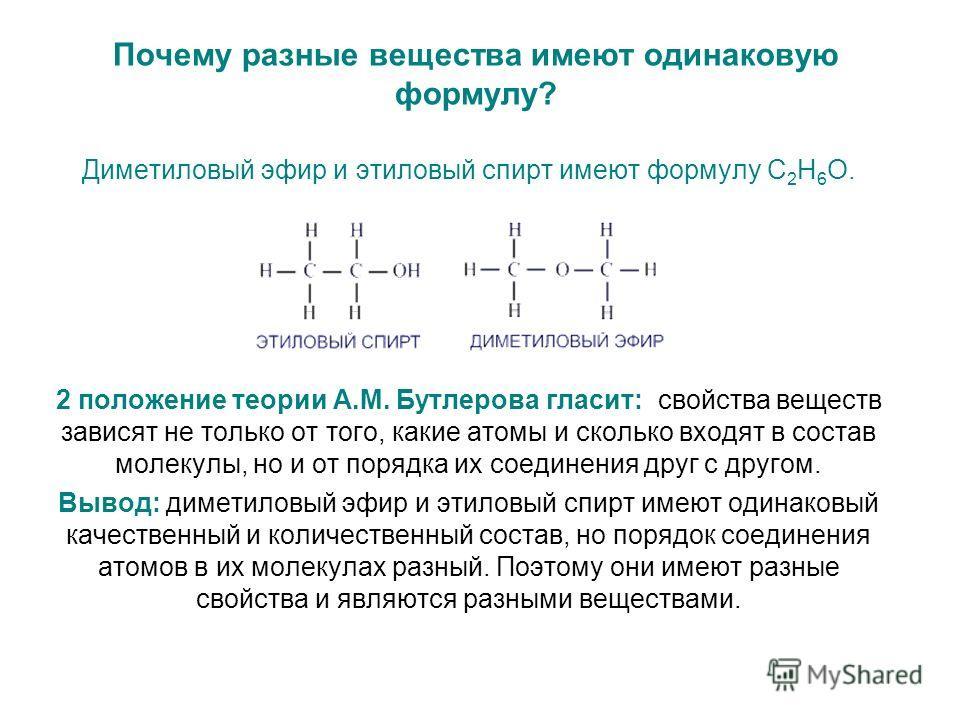 Почему разные вещества имеют одинаковую формулу? Диметиловый эфир и этиловый спирт имеют формулу С 2 Н 6 О. 2 положение теории А.М. Бутлерова гласит: свойства веществ зависят не только от того, какие атомы и сколько входят в состав молекулы, но и от