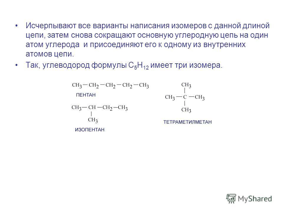 Исчерпывают все варианты написания изомеров с данной длиной цепи, затем снова сокращают основную углеродную цепь на один атом углерода и присоединяют его к одному из внутренних атомов цепи. Так, углеводород формулы С 5 Н 12 имеет три изомера.