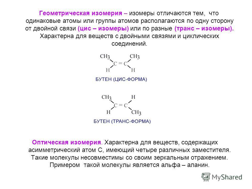 Геометрическая изомерия – изомеры отличаются тем, что одинаковые атомы или группы атомов располагаются по одну сторону от двойной связи (цис – изомеры) или по разные (транс – изомеры). Характерна для веществ с двойными связями и циклических соединени