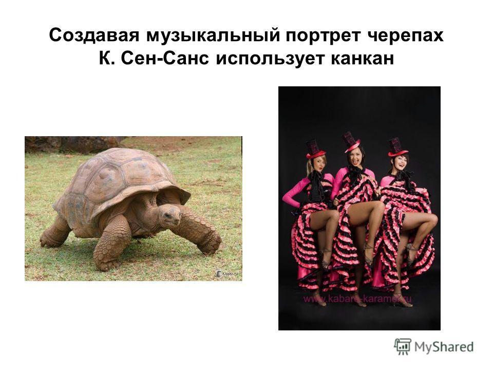 Создавая музыкальный портрет черепах К. Сен-Санс использует канкан