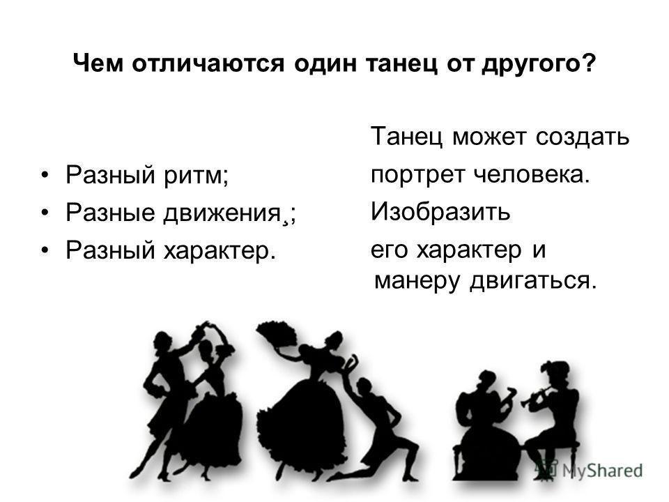 Чем отличаются один танец от другого? Разный ритм; Разные движения¸; Разный характер. Танец может создать портрет человека. Изобразить его характер и манеру двигаться.