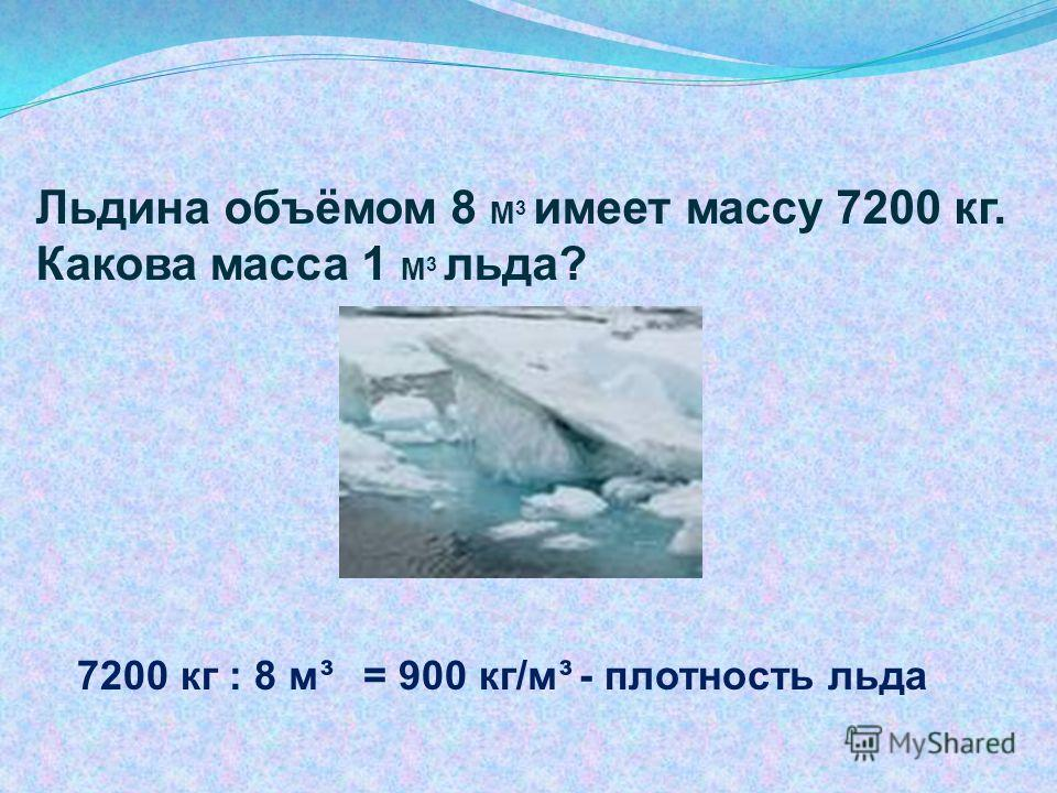 Льдина объёмом 8 М 3 имеет массу 7200 кг. Какова масса 1 М 3 льда? 7200 кг : 8 м³ = 900 кг/м³ - плотность льда