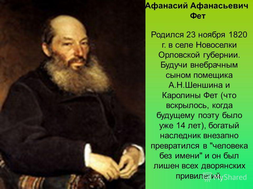 Родился 23 ноября 1820 г. в селе Новоселки Орловской губернии. Будучи внебрачным сыном помещика А.Н.Шеншина и Каролины Фет (что вскрылось, когда будущему поэту было уже 14 лет), богатый наследник внезапно превратился в