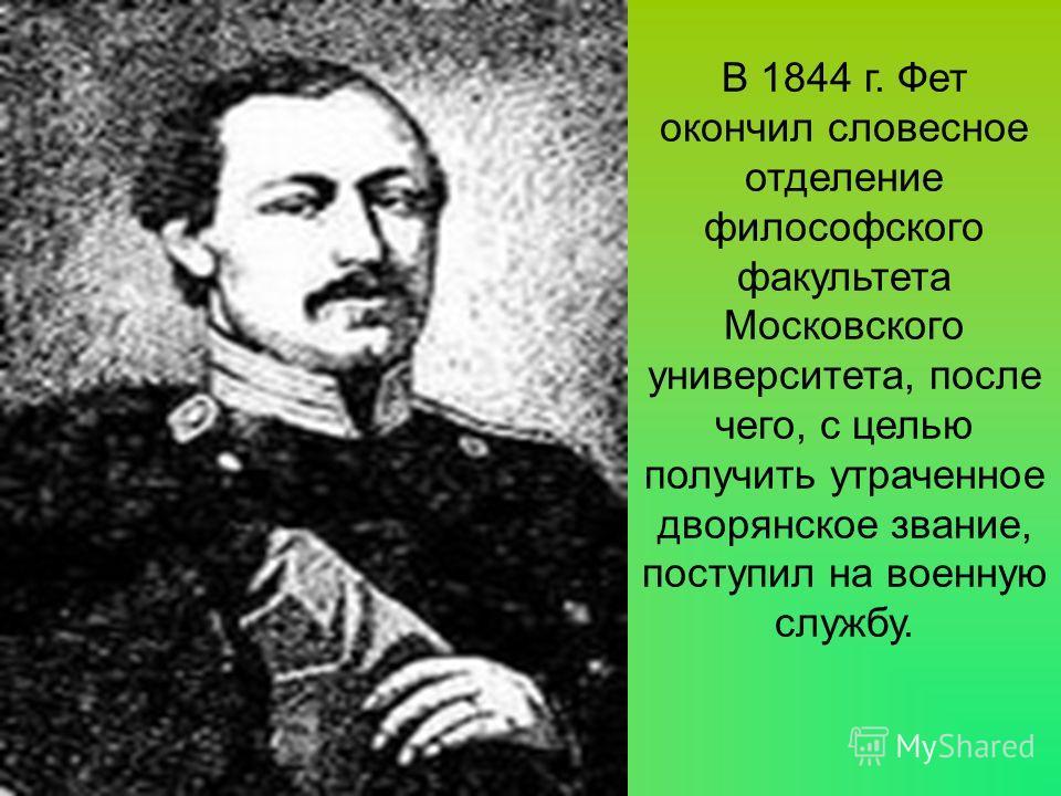 В 1844 г. Фет окончил словесное отделение философского факультета Московского университета, после чего, с целью получить утраченное дворянское звание, поступил на военную службу.