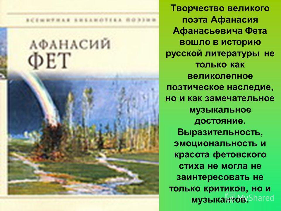 Творчество великого поэта Афанасия Афанасьевича Фета вошло в историю русской литературы не только как великолепное поэтическое наследие, но и как замечательное музыкальное достояние. Выразительность, эмоциональность и красота фетовского стиха не могл