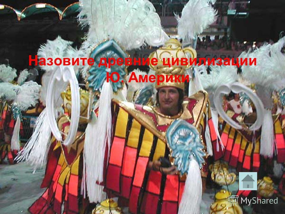 Назовите древние цивилизации Ю. Америки