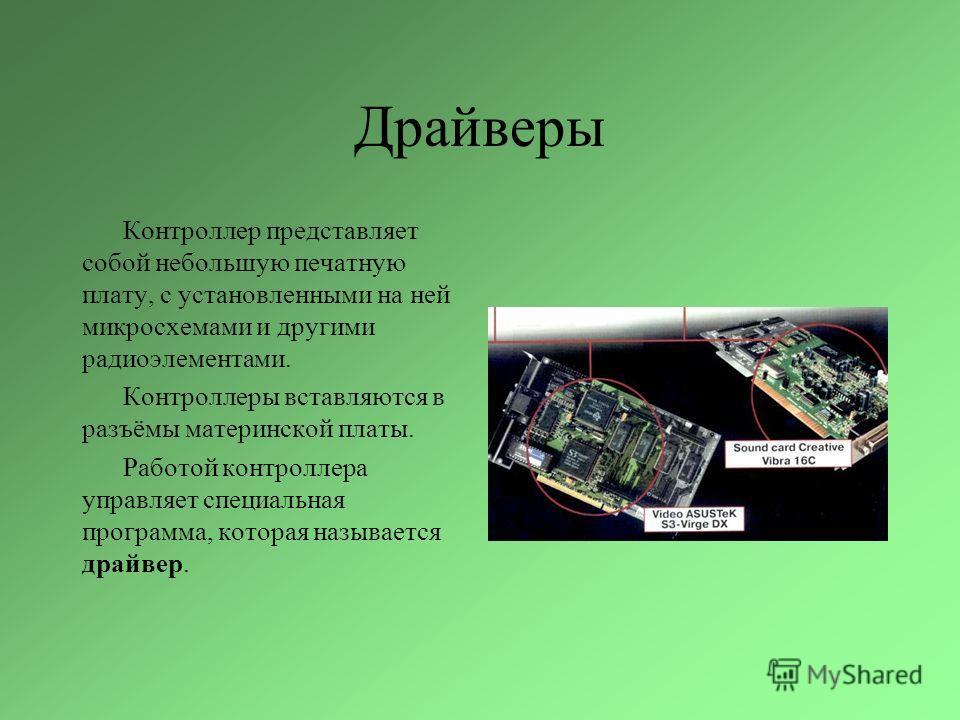 Драйверы Контроллер представляет собой небольшую печатную плату, с установленными на ней микросхемами и другими радиоэлементами. Контроллеры вставляются в разъёмы материнской платы. Работой контроллера управляет специальная программа, которая называе
