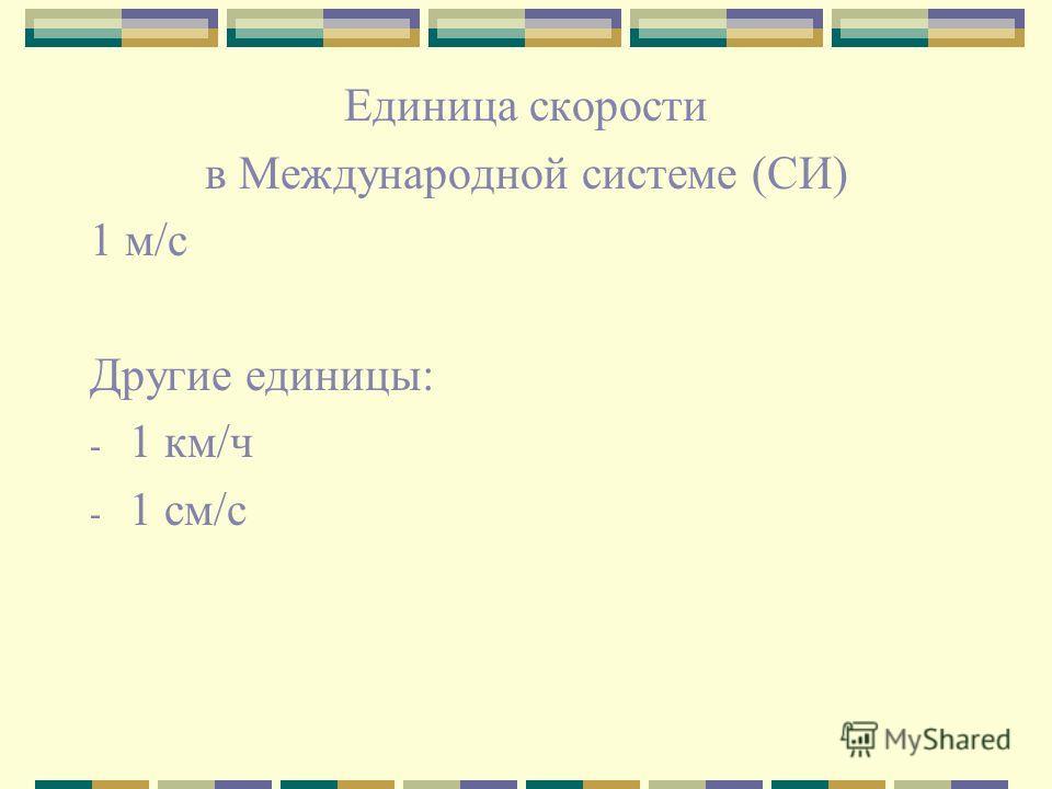 Единица скорости в Международной системе (СИ) 1 м/с Другие единицы: - 1 км/ч - 1 см/с